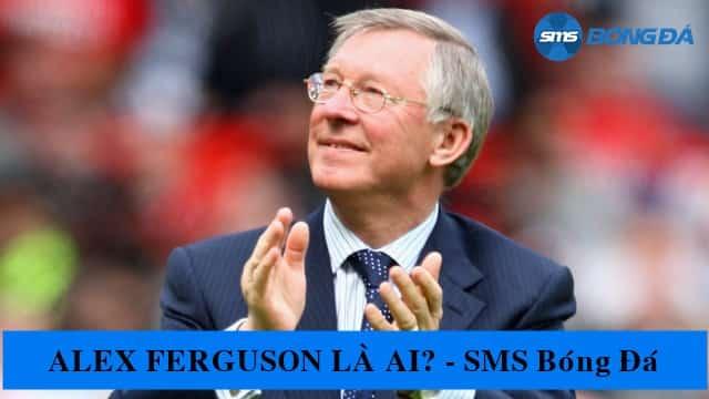 Alex Ferguson là ai? Tiểu sử và thông tin chi tiết