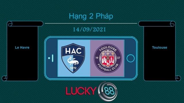 Le Havre vs Toulouse, 01h45 - 14/09/2021 - Hạng 2 Pháp
